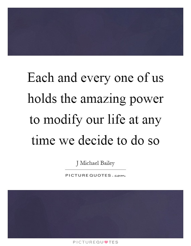 Each and every one of us holds the amazing power to modify our life at any time we decide to do so Picture Quote #1