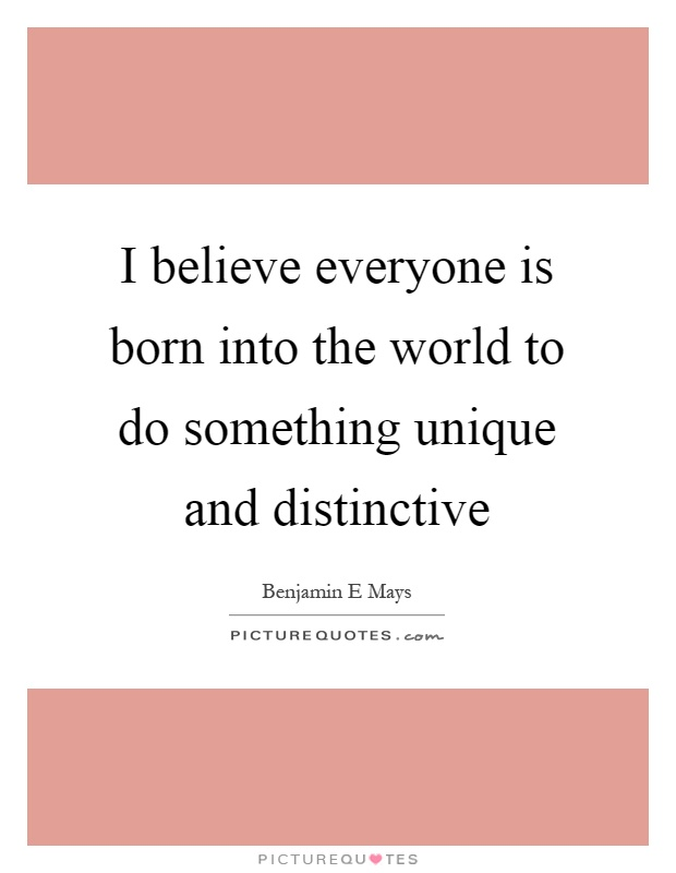 I believe everyone is born into the world to do something unique and distinctive Picture Quote #1