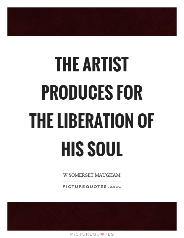The artist produces for the liberation of his soul Picture Quote #1