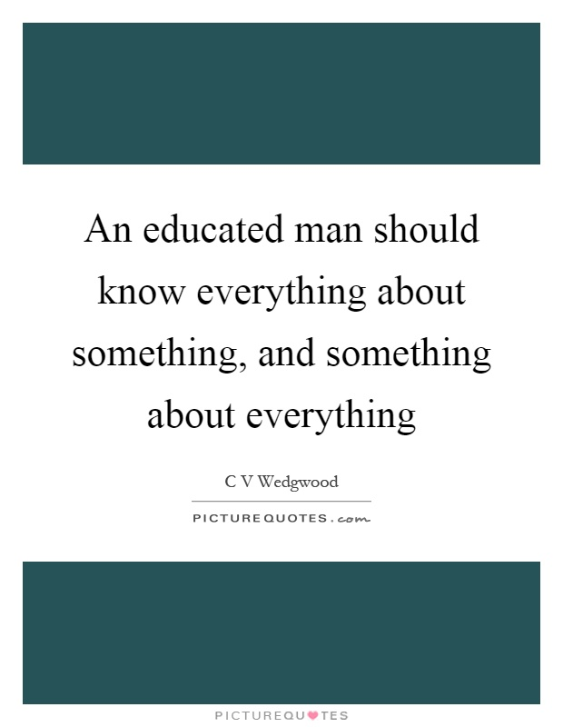 An educated man should know everything about something, and something about everything Picture Quote #1