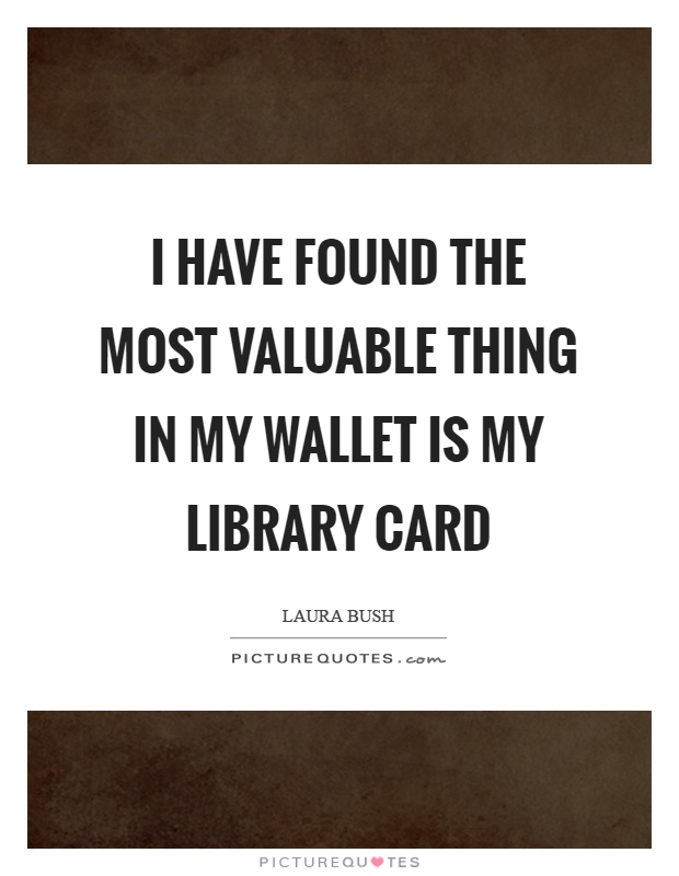 I have found the most valuable thing in my wallet is my library card Picture Quote #1