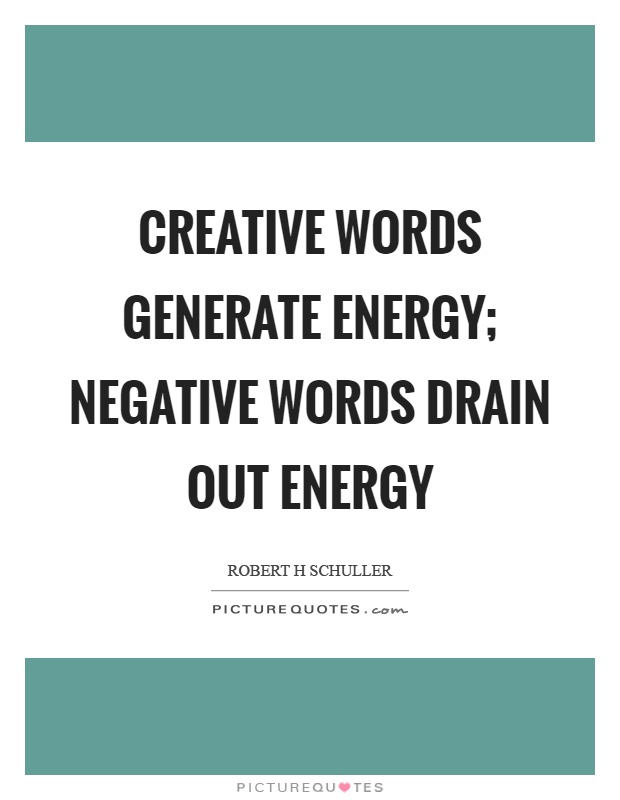 Creative words generate energy; negative words drain out energy Picture Quote #1