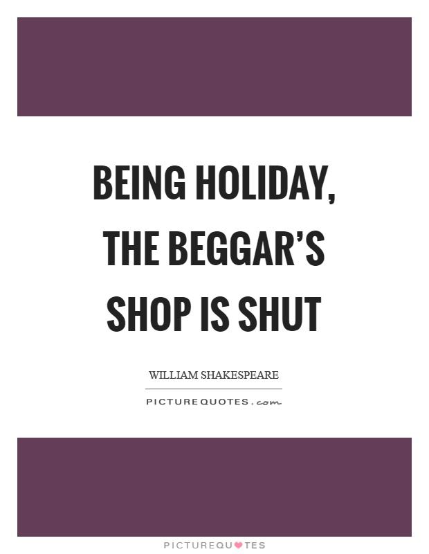 Being holiday, the beggar's shop is shut Picture Quote #1