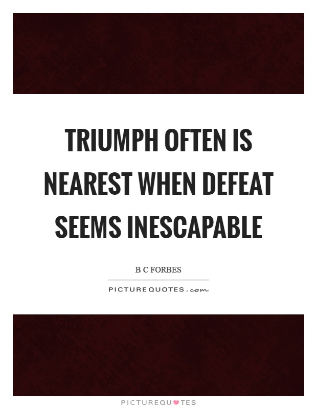 Triumph often is nearest when defeat seems inescapable Picture Quote #1