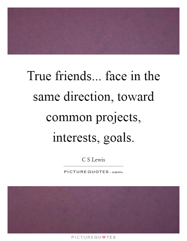 True friends... face in the same direction, toward common projects, interests, goals Picture Quote #1