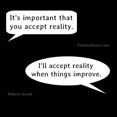 accepting reality 2 Accepting reality leads to change like denial never can  translation: fighting  against (or resisting) the reality of the pain in your life creates suffering.