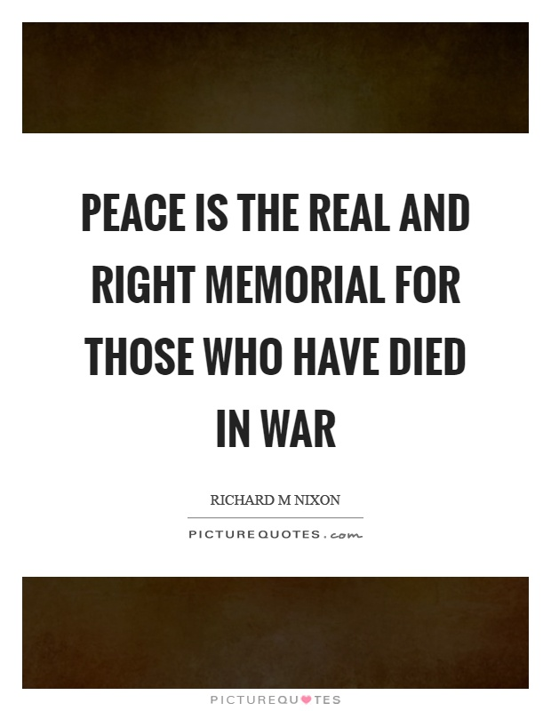 Peace is the real and right memorial for those who have died in war Picture Quote #1