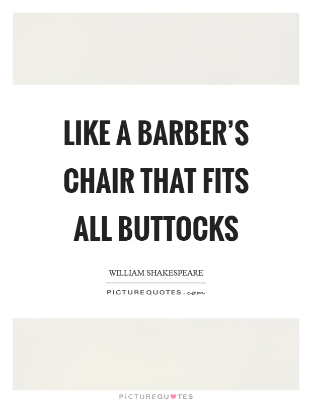 Like a barber's chair that fits all buttocks Picture Quote #1