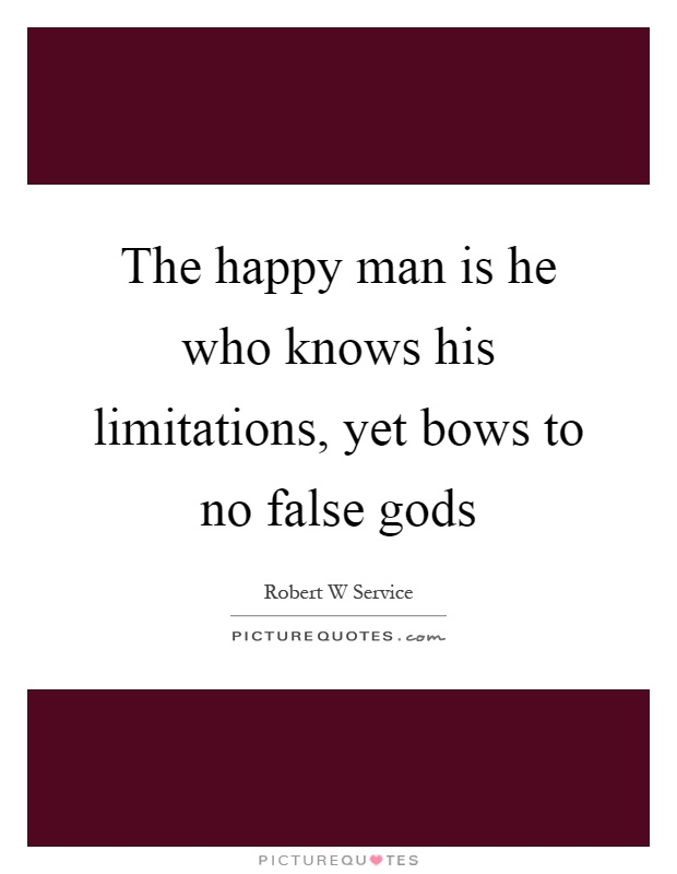 The happy man is he who knows his limitations, yet bows to no false gods Picture Quote #1
