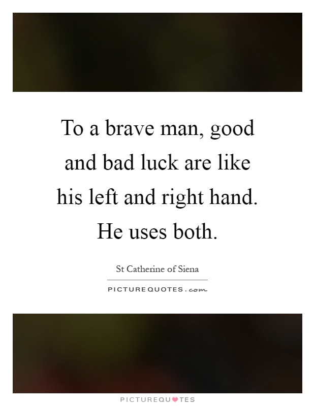 To a brave man, good and bad luck are like his left and right hand. He uses both Picture Quote #1