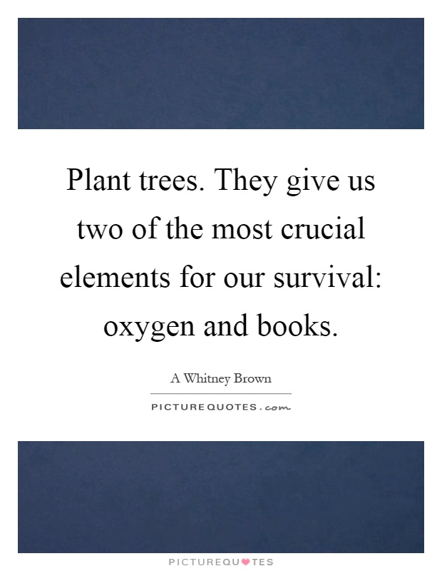 Plant trees. They give us two of the most crucial elements for our survival: oxygen and books Picture Quote #1