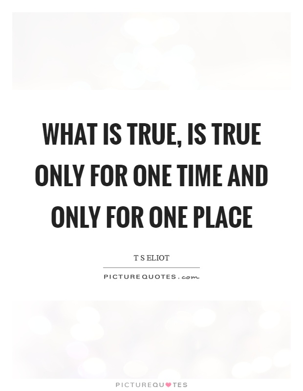 What is true, is true only for one time and only for one place Picture Quote #1