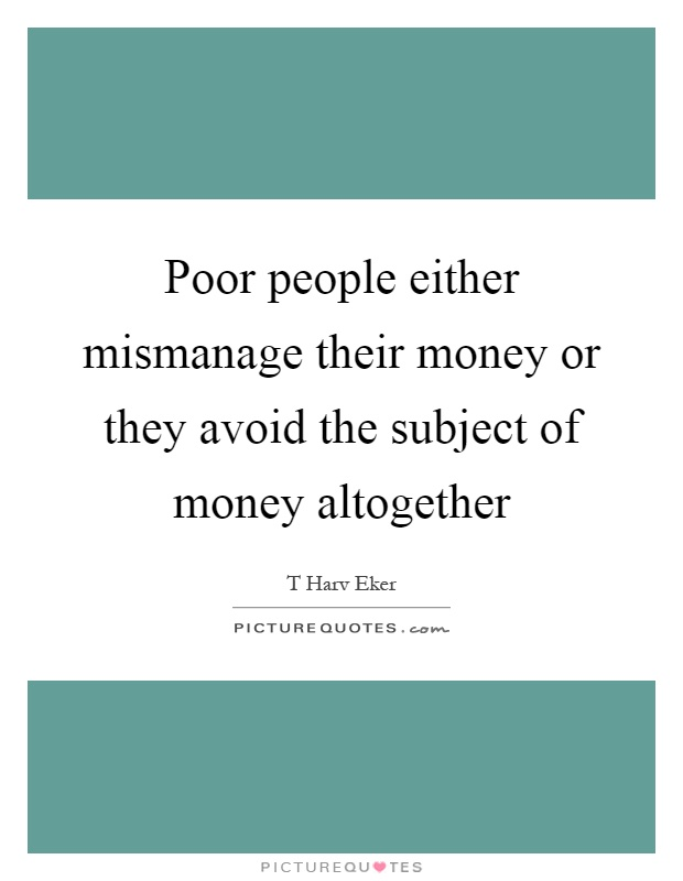 Poor people either mismanage their money or they avoid the subject of money altogether Picture Quote #1