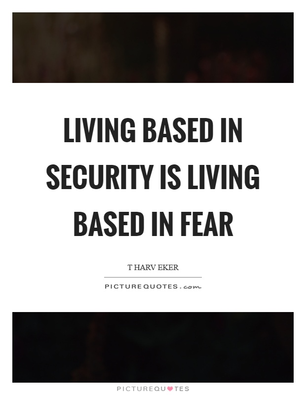 Living based in security is living based in fear Picture Quote #1