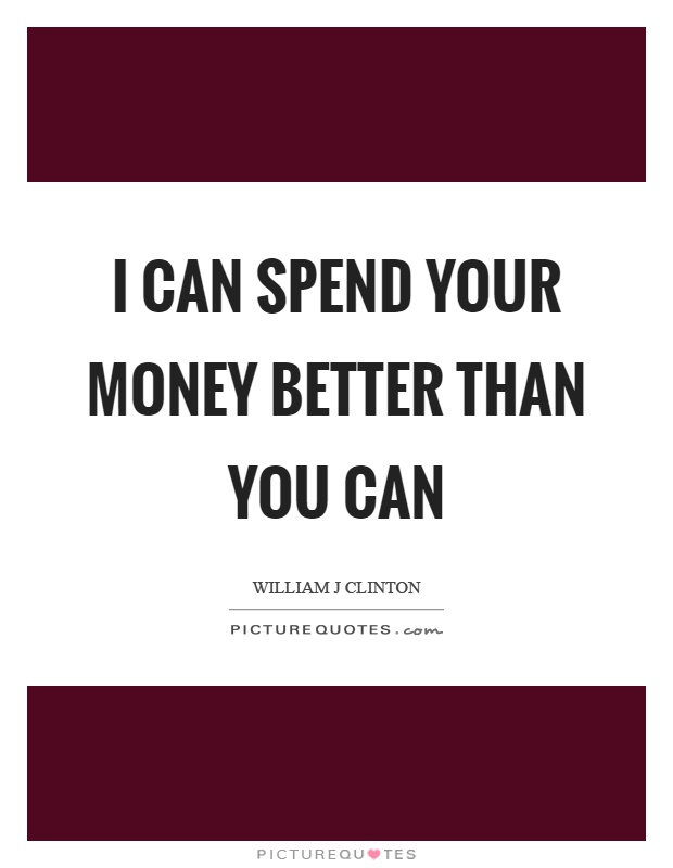 I can spend your money better than you can Picture Quote #1