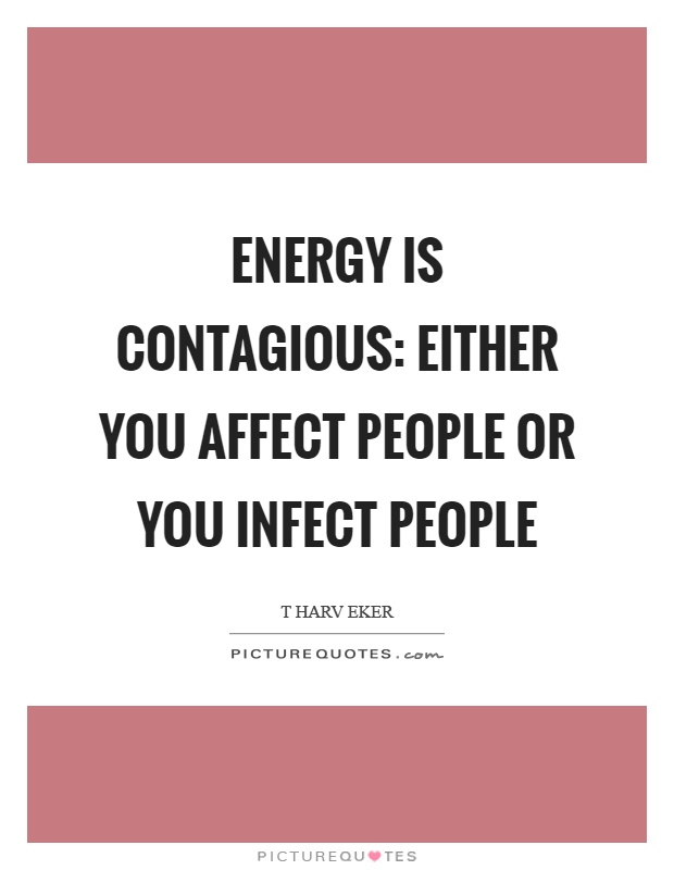 Energy is contagious: either you affect people or you infect people Picture Quote #1
