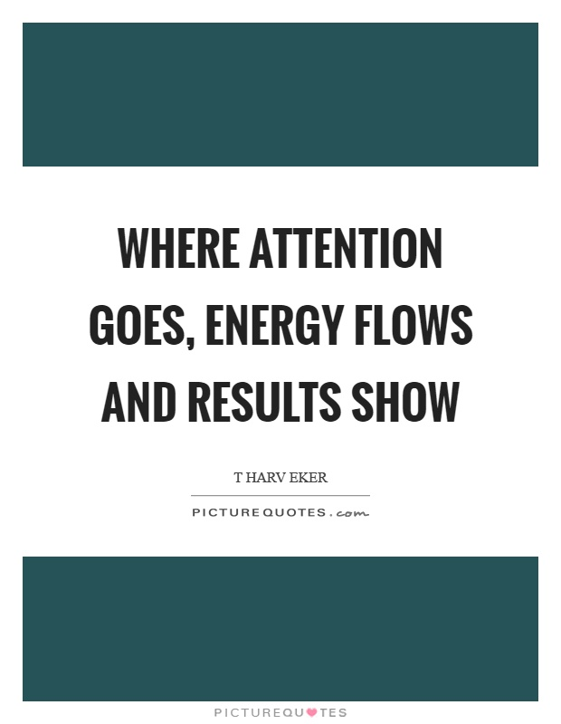 Where attention goes, energy flows and results show Picture Quote #1