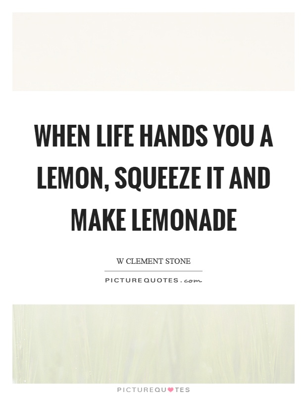 When life hands you a lemon, squeeze it and make lemonade Picture Quote #1