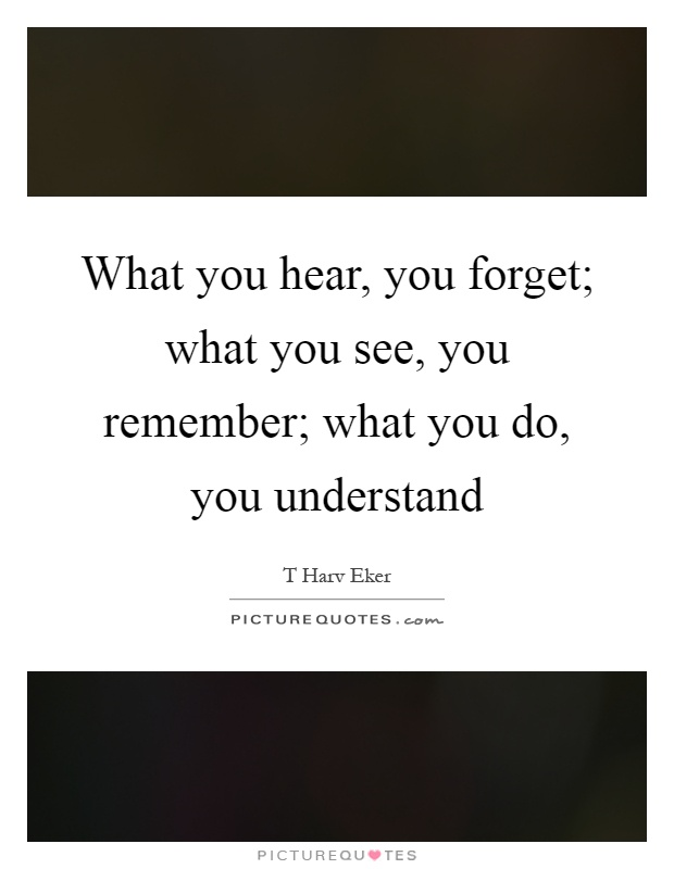 What you hear, you forget; what you see, you remember; what you do, you understand Picture Quote #1