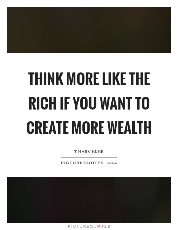 Think more like the rich if you want to create more wealth Picture Quote #1
