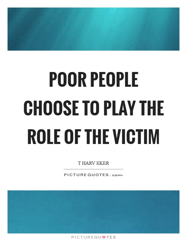 Poor people choose to play the role of the victim Picture Quote #1