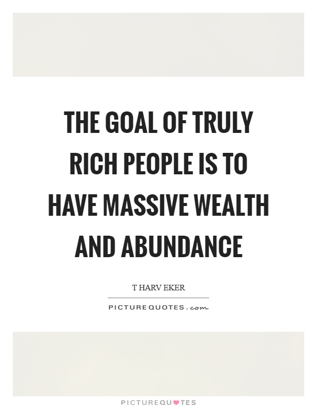 The goal of truly rich people is to have massive wealth and abundance Picture Quote #1