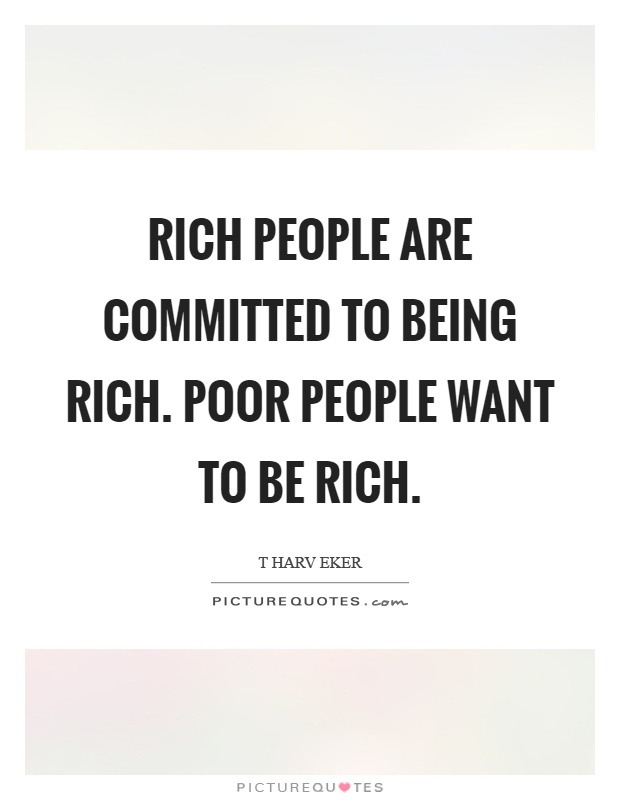 Rich people are committed to being rich. Poor people want to be rich Picture Quote #1
