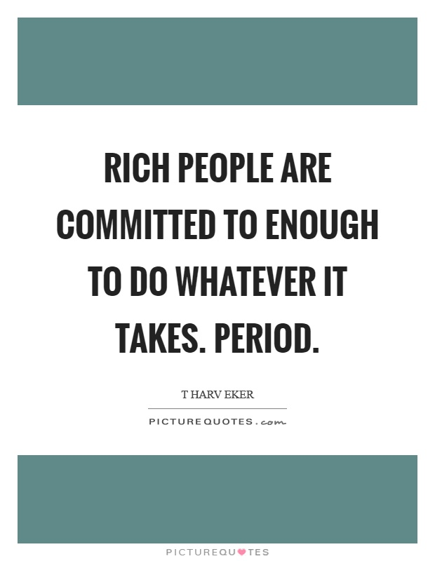 Rich people are committed to enough to do whatever it takes. Period Picture Quote #1