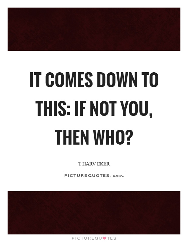 It comes down to this: If not you, then who? Picture Quote #1
