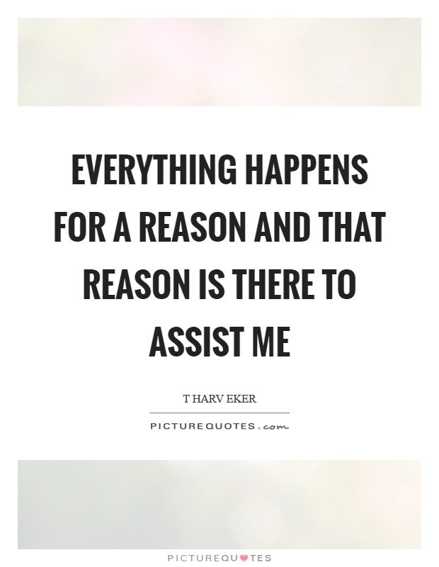 Everything happens for a reason and that reason is there to assist me Picture Quote #1