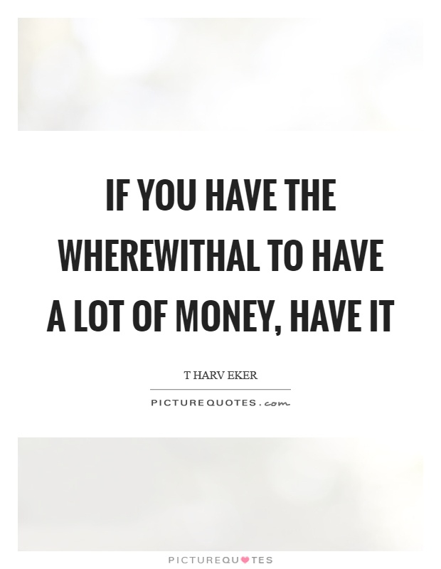 If you have the wherewithal to have a lot of money, have it Picture Quote #1