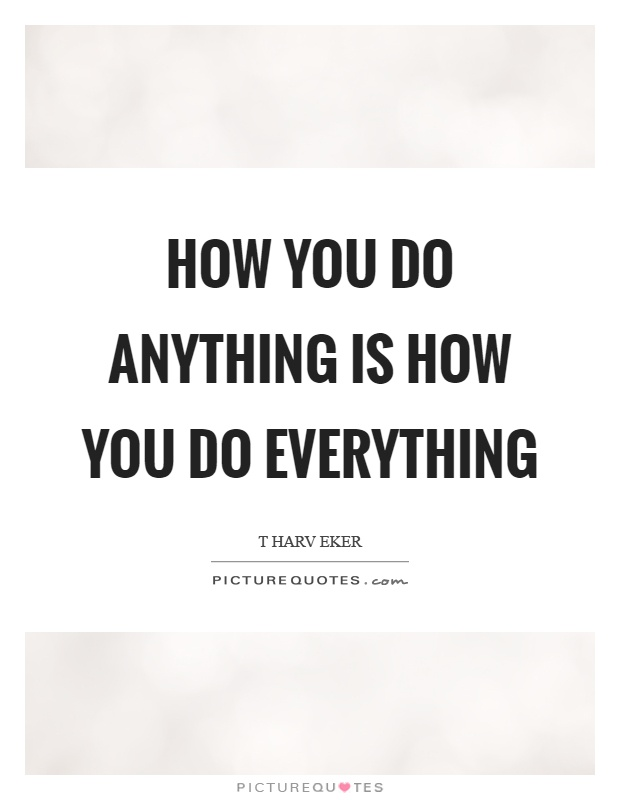 How you do anything is how you do everything Picture Quote #1