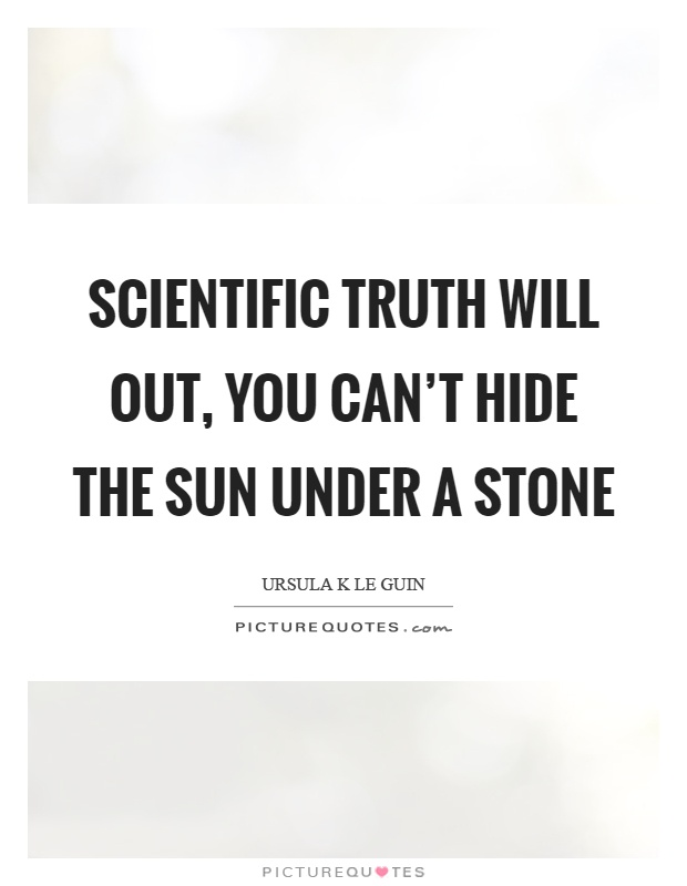 Scientific truth will out, you can't hide the sun under a stone Picture Quote #1