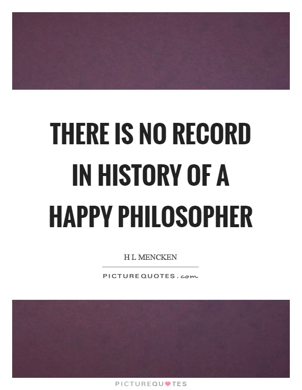 There is no record in history of a happy philosopher Picture Quote #1