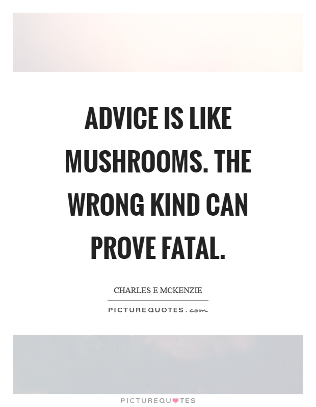 Advice is like mushrooms. The wrong kind can prove fatal Picture Quote #1