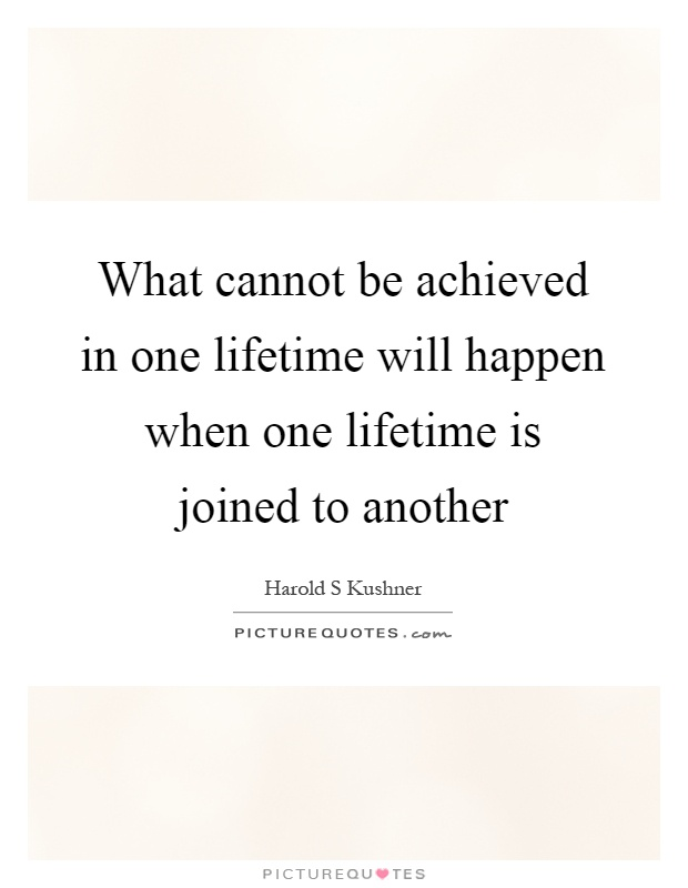 What cannot be achieved in one lifetime will happen when one lifetime is joined to another Picture Quote #1
