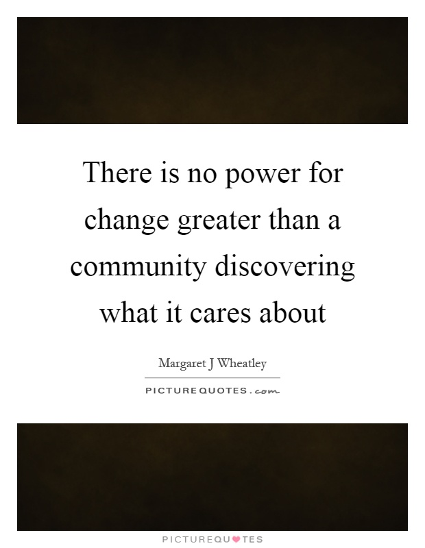 There is no power for change greater than a community discovering what it cares about Picture Quote #1