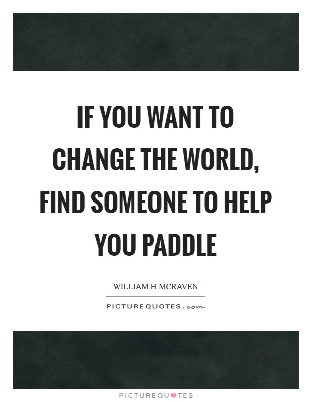 If you want to change the world, find someone to help you paddle Picture Quote #1