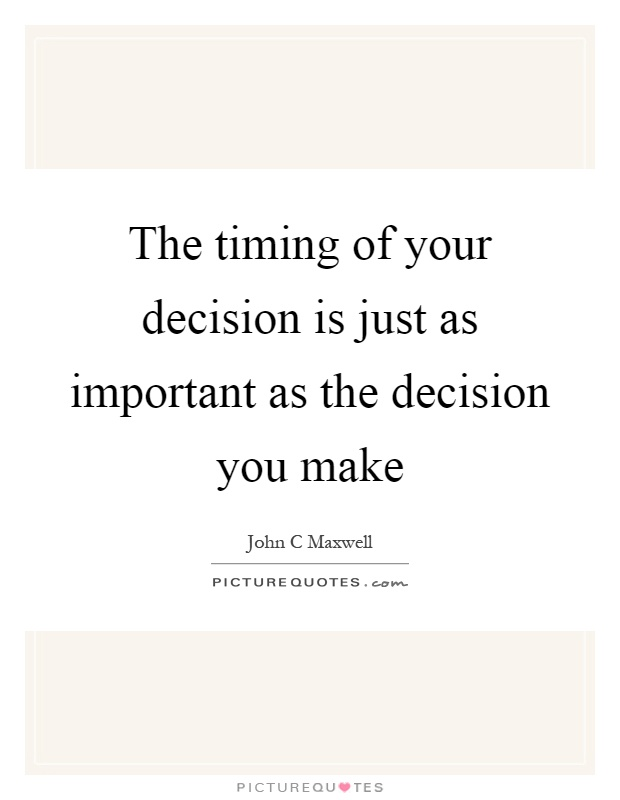 The timing of your decision is just as important as the decision you make Picture Quote #1