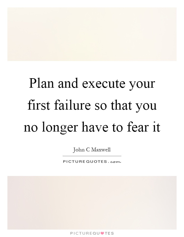 Plan and execute your first failure so that you no longer have to fear it Picture Quote #1