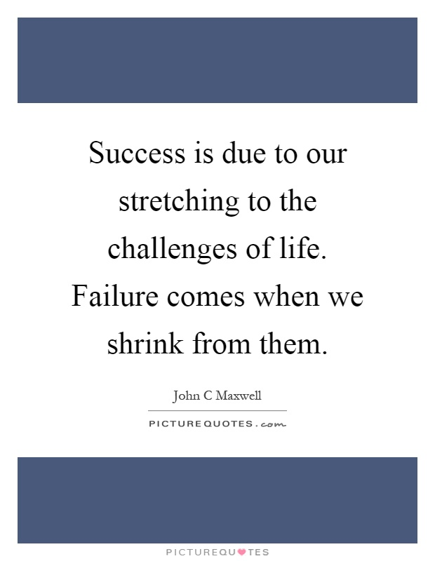 Success is due to our stretching to the challenges of life. Failure comes when we shrink from them Picture Quote #1