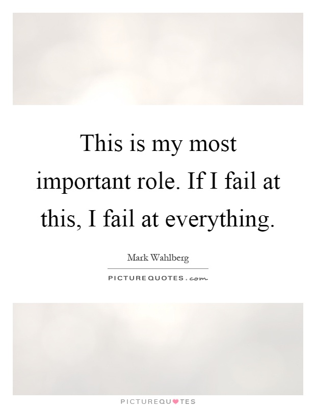 This is my most important role. If I fail at this, I fail at everything Picture Quote #1