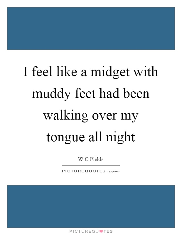 I feel like a midget with muddy feet had been walking over my tongue all night Picture Quote #1