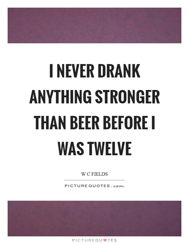 I never drank anything stronger than beer before I was twelve Picture Quote #1