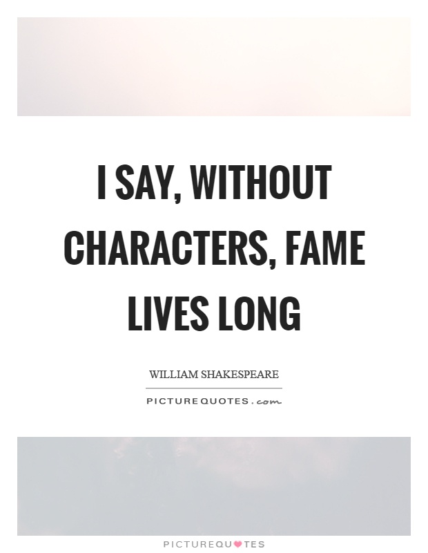 I say, without characters, fame lives long Picture Quote #1
