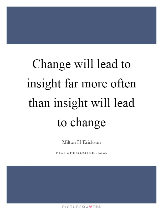 Change will lead to insight far more often than insight will lead to change Picture Quote #1