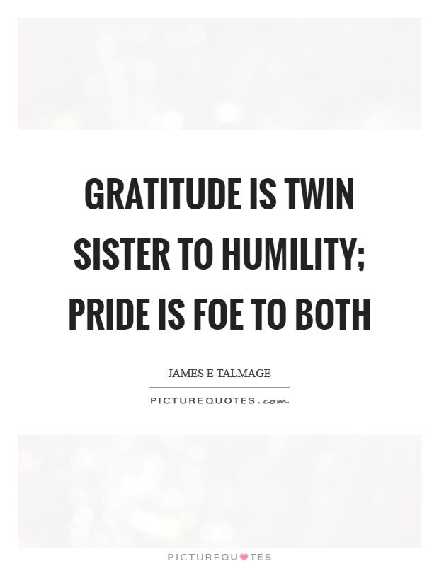 Gratitude is twin sister to humility; Pride is foe to both Picture Quote #1
