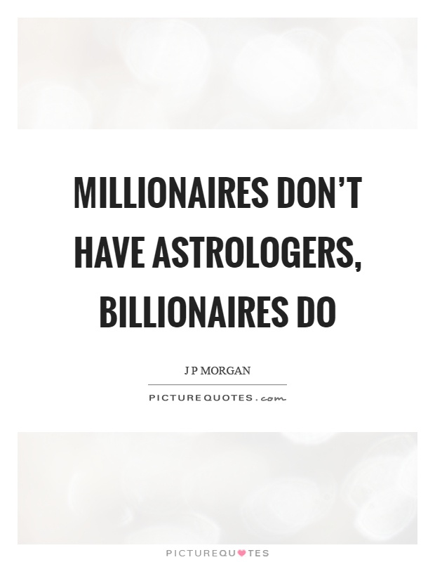 Millionaires don't have astrologers, billionaires do Picture Quote #1