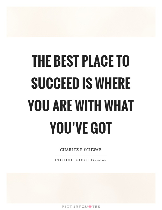 The best place to succeed is where you are with what you've got Picture Quote #1