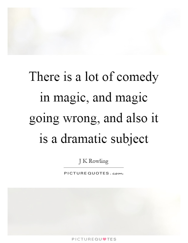 There is a lot of comedy in magic, and magic going wrong, and also it is a dramatic subject Picture Quote #1